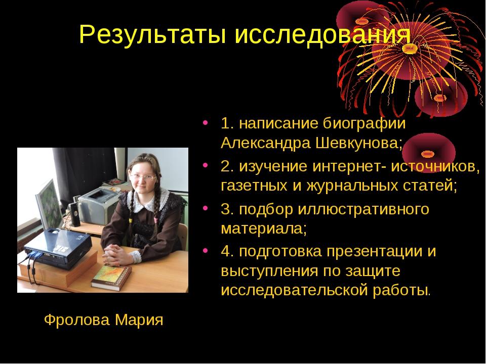 Результаты исследования Фролова Мария 1. написание биографии Александра Шевку...