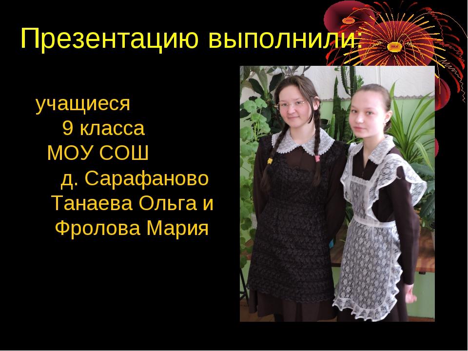 Презентацию выполнили: учащиеся 9 класса МОУ СОШ д. Сарафаново Танаева Ольга...