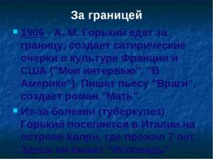 За границей 1906 - A. M. Горький едет за границу, создает сатирические очерки