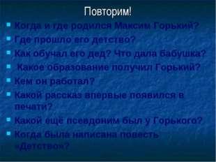 Повторим! Когда и где родился Максим Горький? Где прошло его детство? Как обу