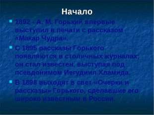 Начало 1892 - A. M. Горький впервые выступил в печати с рассказом «Макар Чудр