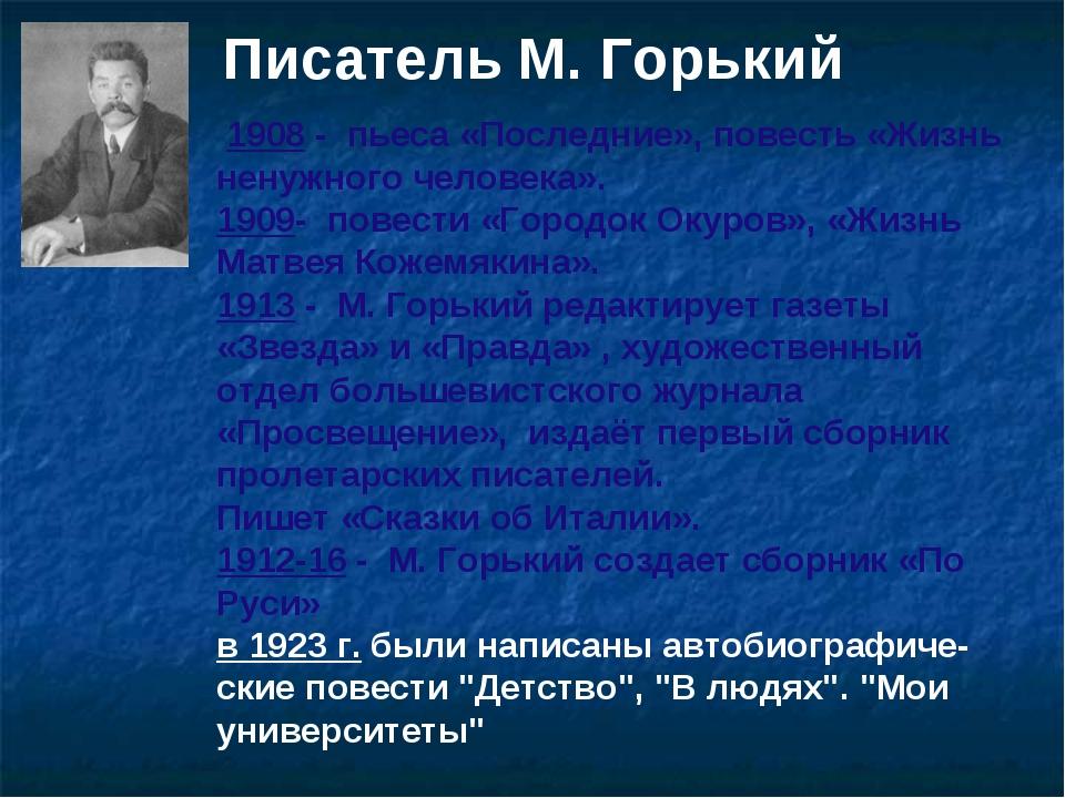 Писатель М. Горький 1908 - пьеса «Последние», повесть «Жизнь ненужного челов...
