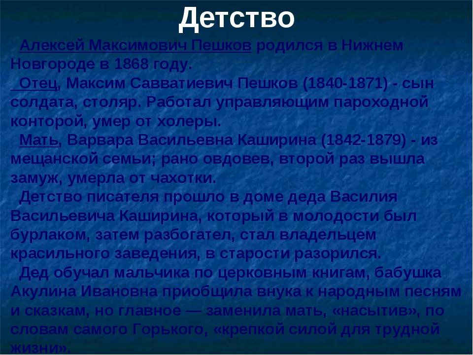 Детство Алексей Максимович Пешков родился в Нижнем Новгороде в 1868 году. Оте...