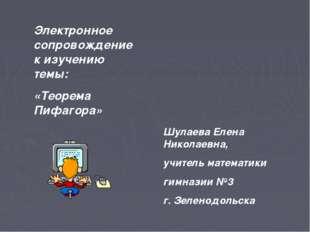 Электронное сопровождение к изучению темы: «Теорема Пифагора» Шулаева Елена Н