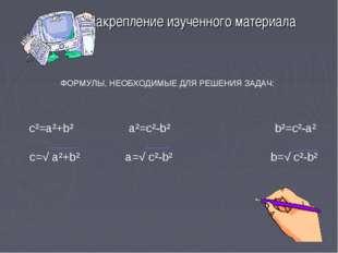 Закрепление изученного материала ФОРМУЛЫ, НЕОБХОДИМЫЕ ДЛЯ РЕШЕНИЯ ЗАДАЧ: c²=a