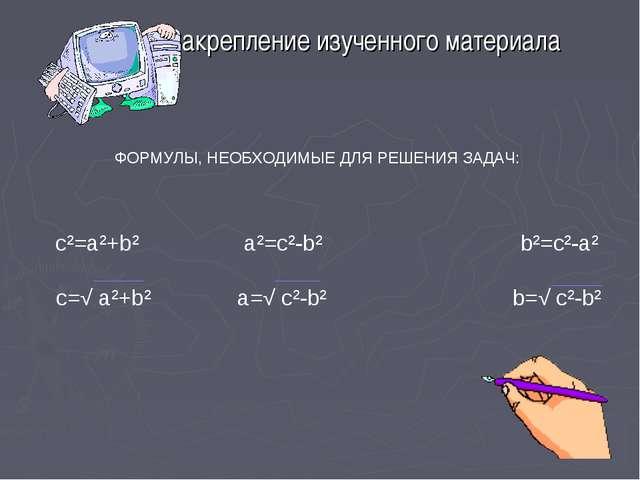 Закрепление изученного материала ФОРМУЛЫ, НЕОБХОДИМЫЕ ДЛЯ РЕШЕНИЯ ЗАДАЧ: c²=a...