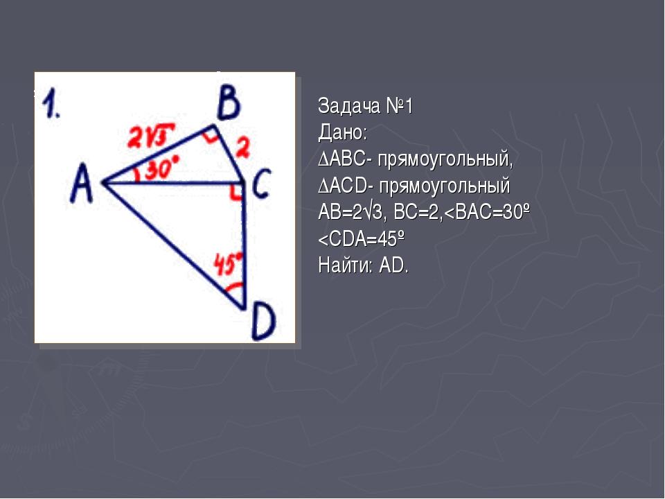 Задача №1 Дано: ∆АВС- прямоугольный, ∆АСD- прямоугольный АВ=2√3, ВС=2,