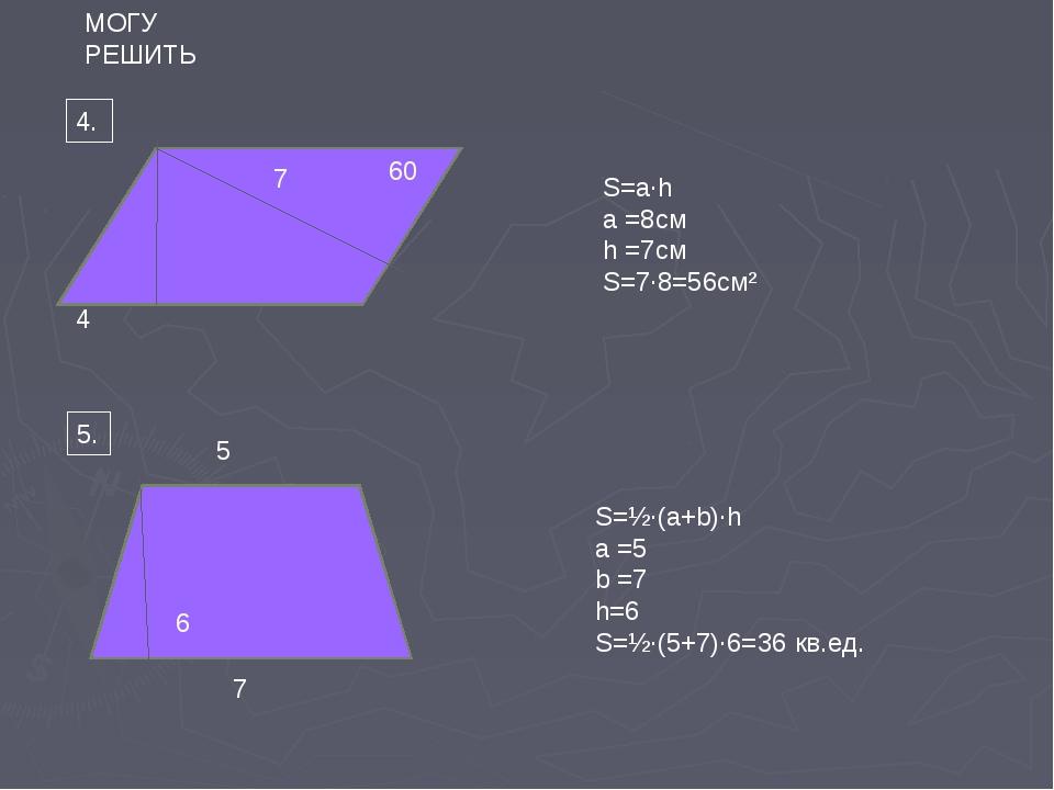 4. 4 7 5 7 5. МОГУ РЕШИТЬ 6 60 ̊ S=a∙h a =8см h =7см S=7∙8=56cм² S=½∙(a+b)∙h...