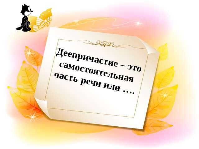 Деепричастие – это самостоятельная часть речи или ….