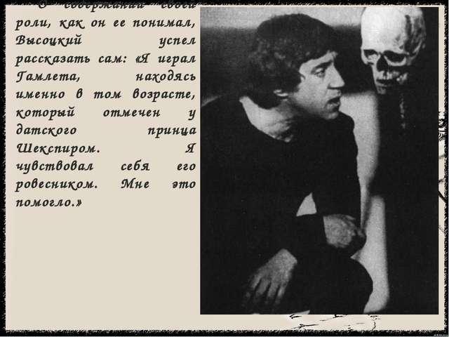 О содержании своей роли, как он ее понимал, Высоцкий успел рассказать сам: «...