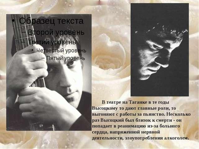 В театре на Таганке в те годы Высоцкому то дают главные роли, то выгоняют с...