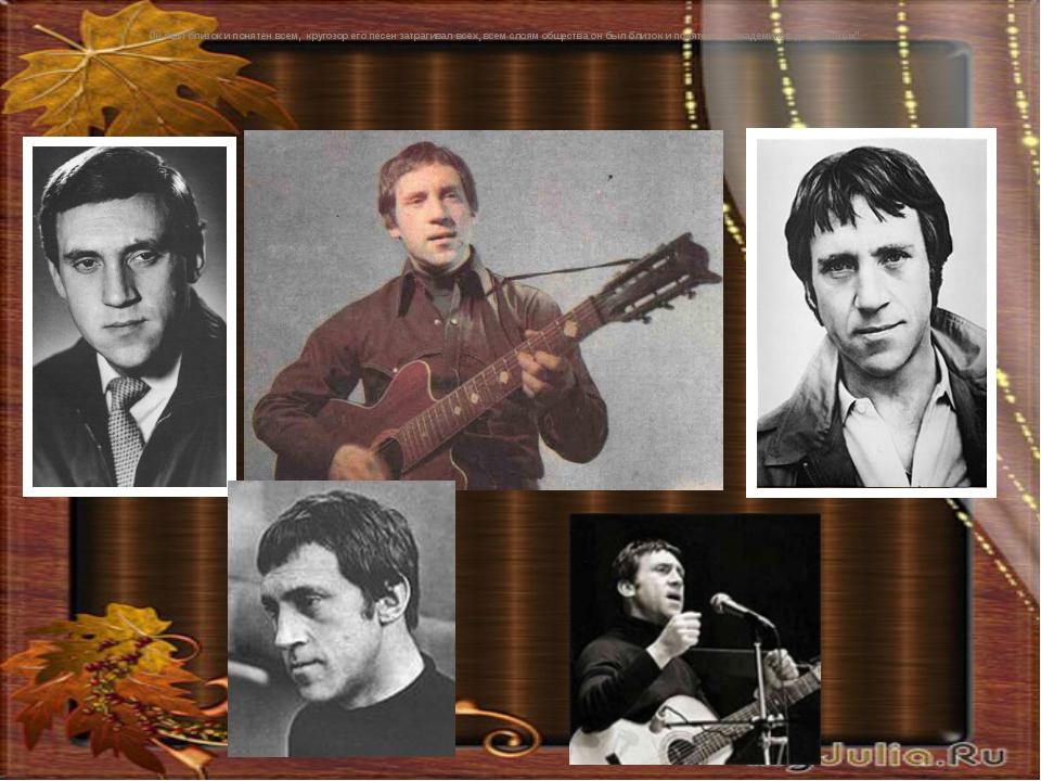 Он был близок и понятен всем, кругозор его песен затрагивал всех, всем слоям...