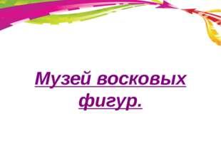 Музей восковых фигур.