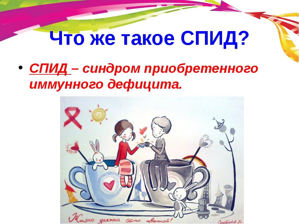 Что же такое СПИД? СПИД – синдром приобретенного иммунного дефицита.
