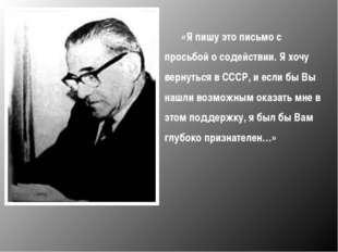 «Я пишу это письмо с просьбой о содействии. Я хочу вернуться в СССР, и если