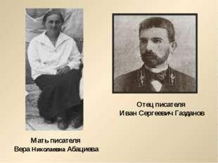 Отец писателя Иван Сергеевич Газданов Мать писателя Вера Николаевна Абациева