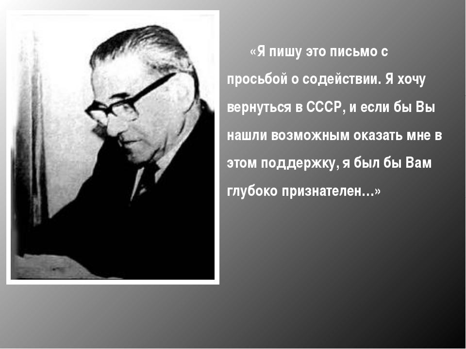 «Я пишу это письмо с просьбой о содействии. Я хочу вернуться в СССР, и если...