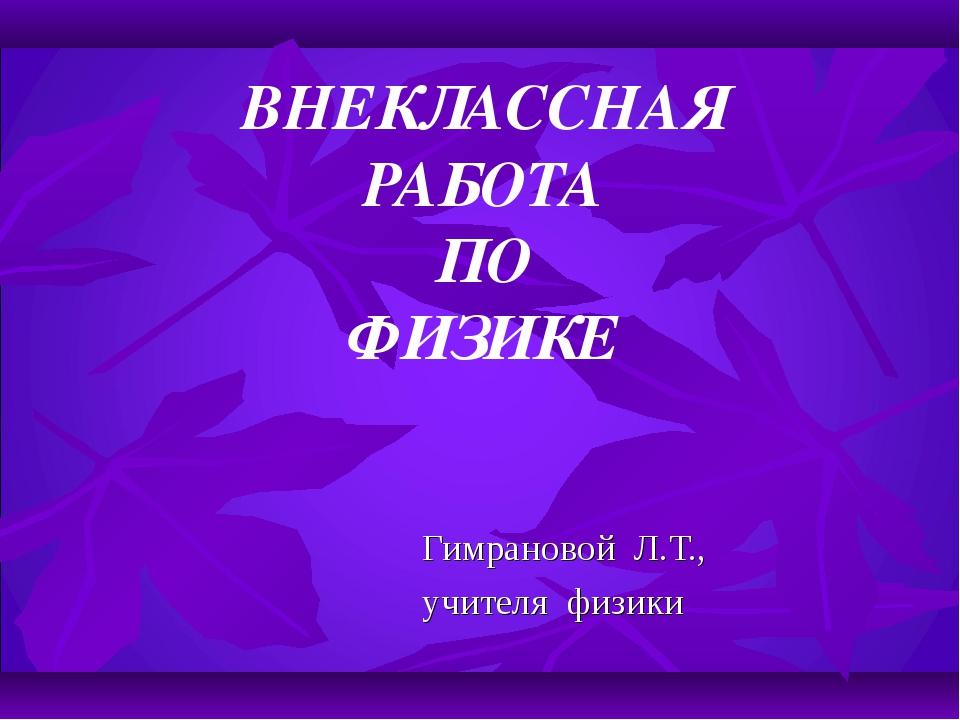 ВНЕКЛАССНАЯ РАБОТА ПО ФИЗИКЕ Гимрановой Л.Т., учителя физики