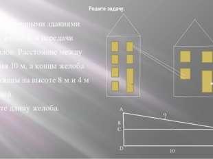 Решите задачу. Между фабричными зданиями устроен желоб для передачи материало