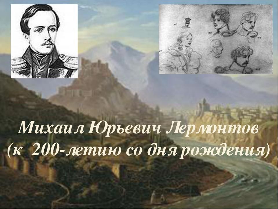 Михаил Юрьевич Лермонтов (к 200-летию со дня рождения)