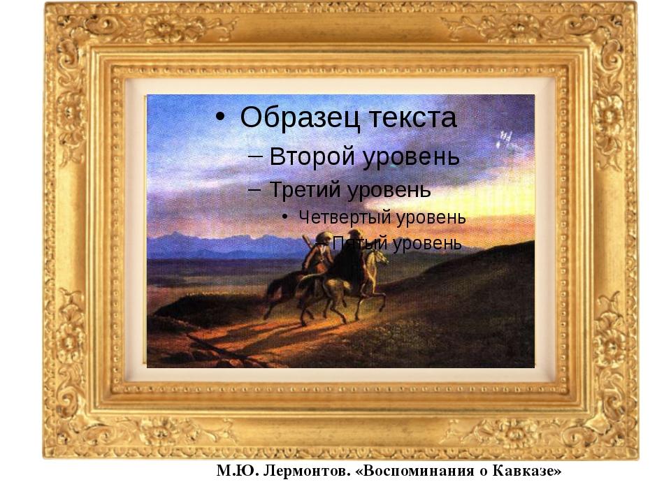 М.Ю. Лермонтов. «Воспоминания о Кавказе»