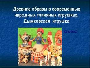 Древние образы в современных народных глиняных игрушках. Дымковская игрушка (