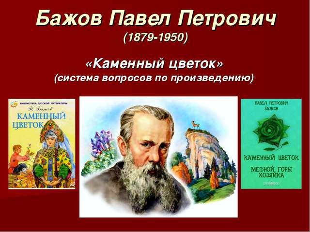 Бажов Павел Петрович (1879-1950) «Каменный цветок» (система вопросов по произ...