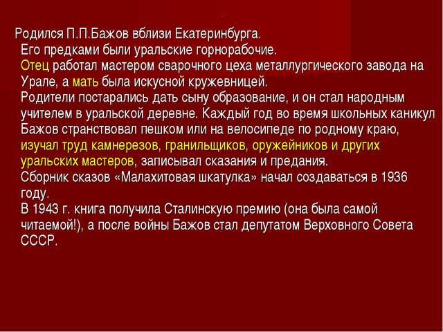 . Родился П.П.Бажов вблизи Екатеринбурга. Его предками были уральские горнора...