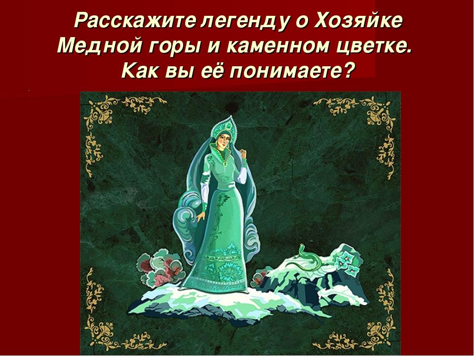 Расскажите легенду о Хозяйке Медной горы и каменном цветке. Как вы её понима...