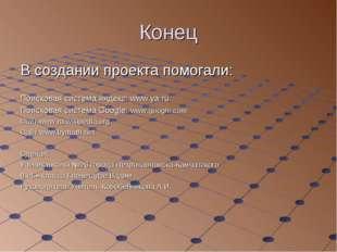 Конец В создании проекта помогали: Поисковая система яндекс: www.ya.ru Поиско