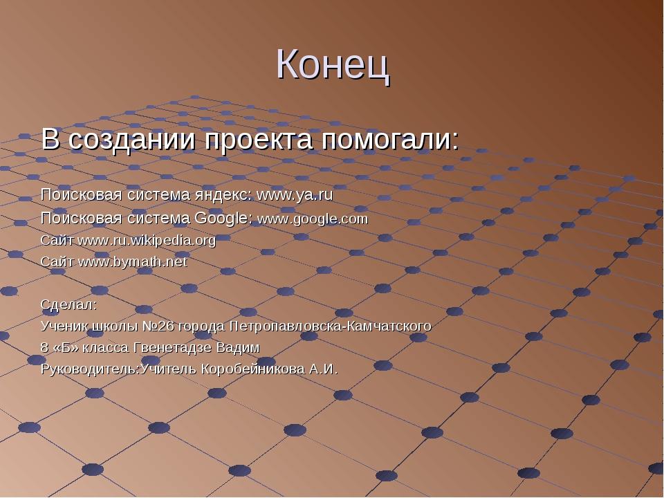 Конец В создании проекта помогали: Поисковая система яндекс: www.ya.ru Поиско...
