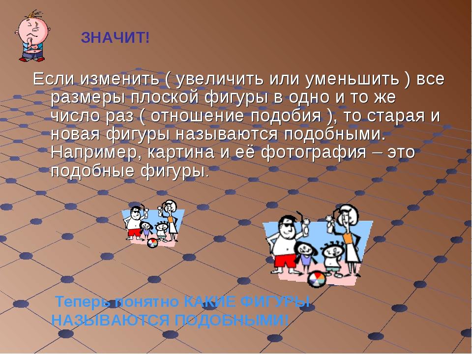 Если изменить ( увеличить или уменьшить ) все размеры плоской фигуры в одно и...