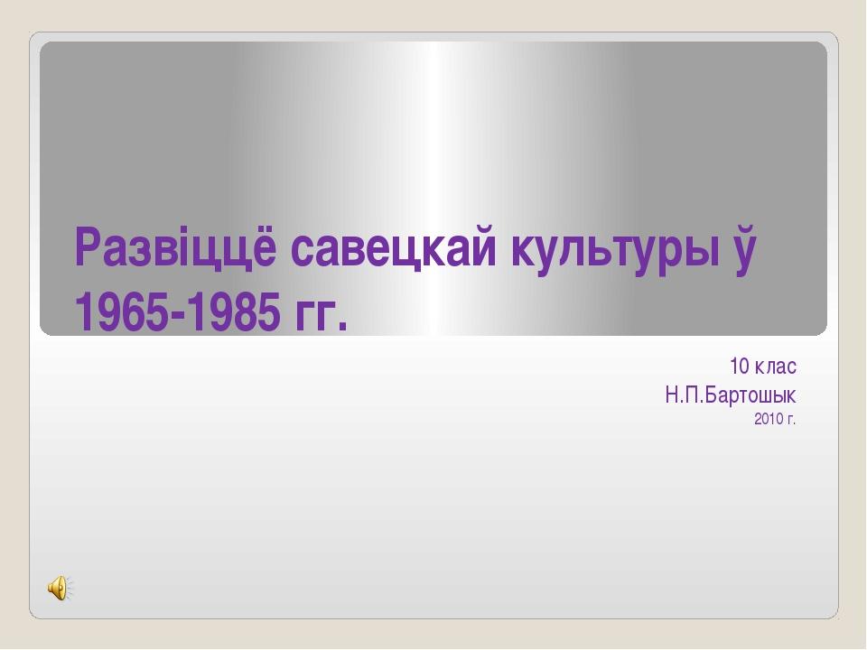 Развіццё савецкай культуры ў 1965-1985 гг. 10 клас Н.П.Бартошык 2010 г.