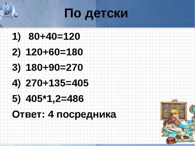 По детски 80+40=120 120+60=180 180+90=270 270+135=405 405*1,2=486 Ответ: 4 по...