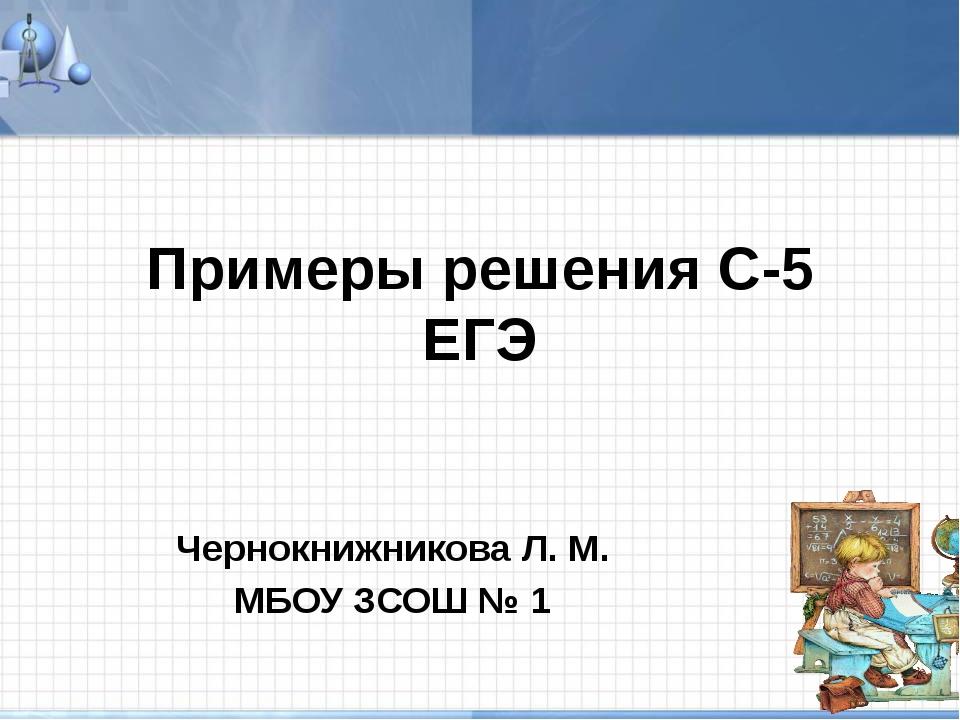 Примеры решения С-5 ЕГЭ Чернокнижникова Л. М. МБОУ ЗСОШ № 1