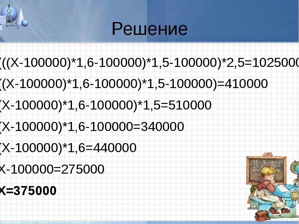 Решение (((Х-100000)*1,6-100000)*1,5-100000)*2,5=1025000 ((Х-100000)*1,6-1000...