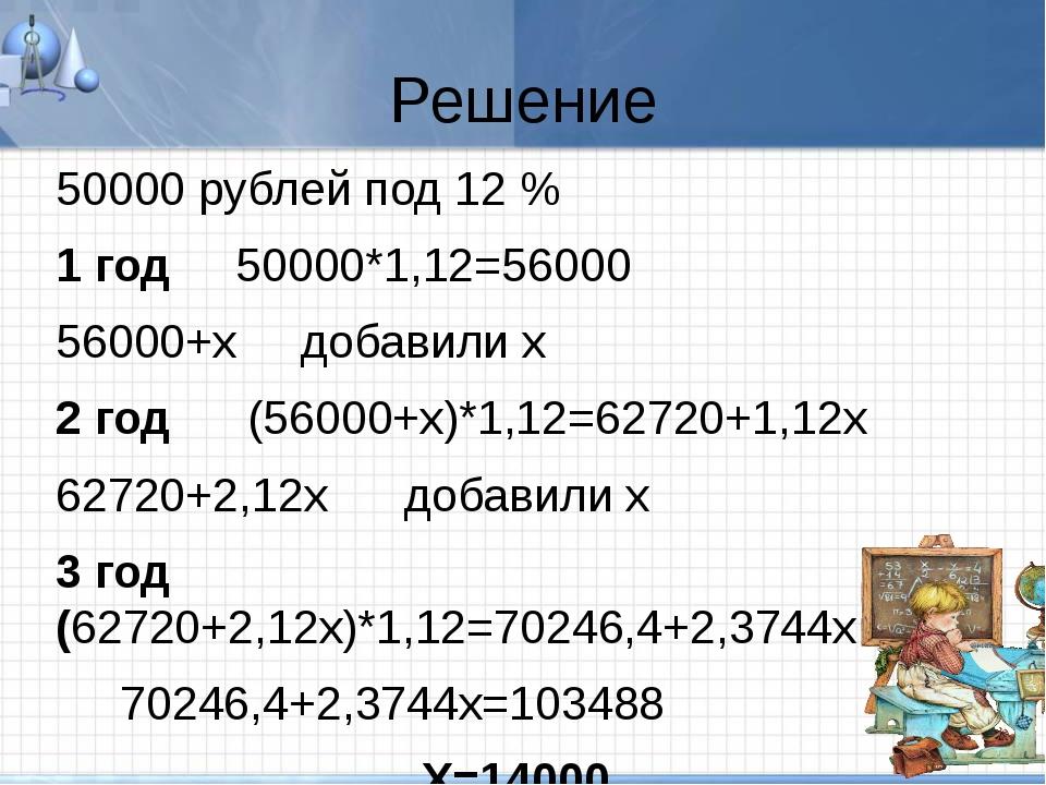 Решение 50000 рублей под 12 % 1 год 50000*1,12=56000 56000+х добавили х 2 год...