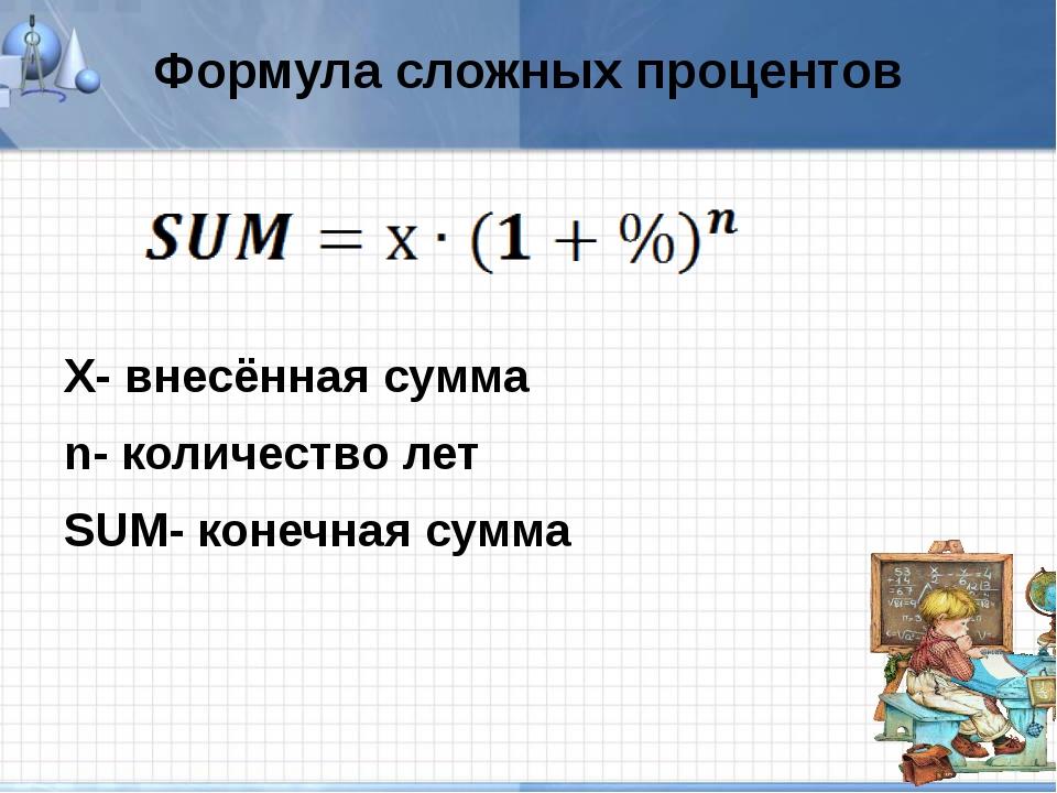 Формула сложных процентов Х- внесённая сумма n- количество лет SUM- конечная...