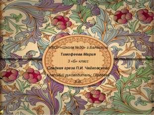 МБОУ «Школа №30» г.Балашиха Тимофеева Мария 3 «Б» класс Сладкая греза П.И. Ча