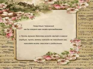Петр Ильич Чайковский как бы говорит нам своими произведениями: « Пусть музы