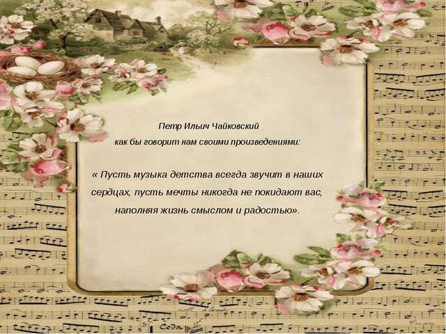 Петр Ильич Чайковский как бы говорит нам своими произведениями: « Пусть музы...