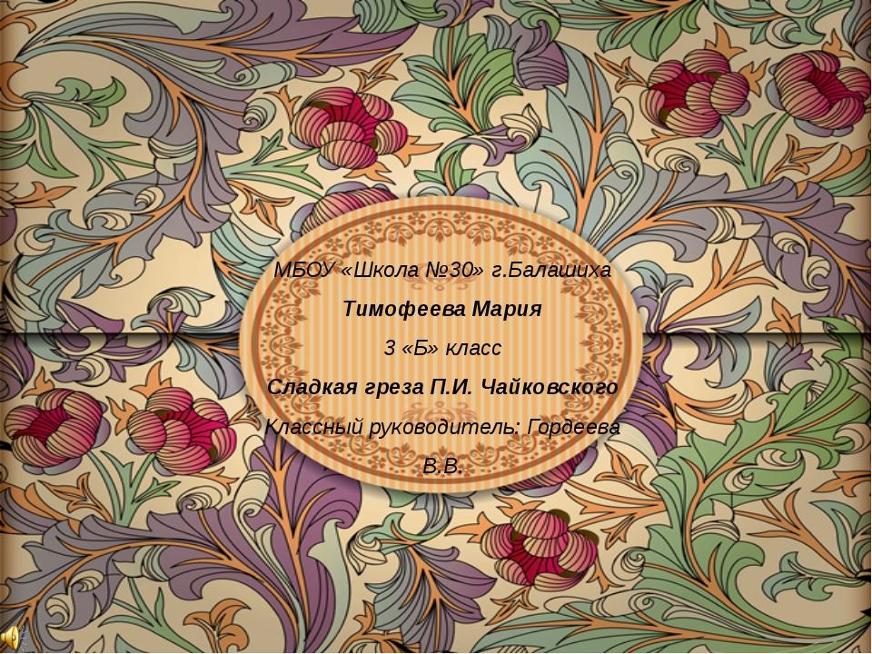 МБОУ «Школа №30» г.Балашиха Тимофеева Мария 3 «Б» класс Сладкая греза П.И. Ча...