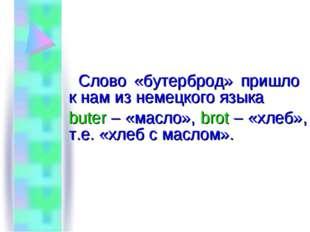 Слово «бутерброд» пришло к нам из немецкого языка buter – «масло», brot – «х