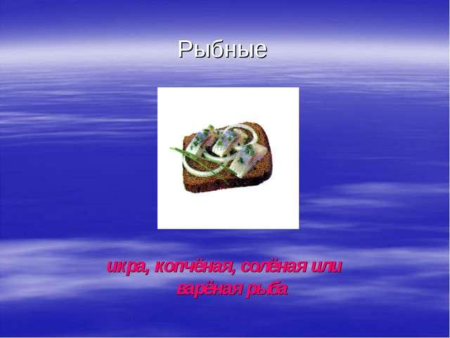 Рыбные икра, копчёная, солёная или варёная рыба