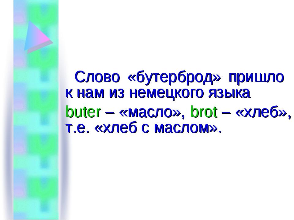 Слово «бутерброд» пришло к нам из немецкого языка buter – «масло», brot – «х...