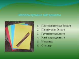 Используемые материалы Плотная цветная бумага Папирусная бумага Георгиевская