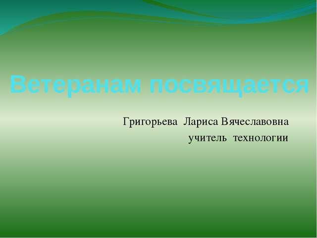 Ветеранам посвящается Григорьева Лариса Вячеславовна учитель технологии