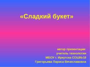 «Сладкий букет» автор презентации учитель технологии МБОУ г. Иркутска СОШ№18