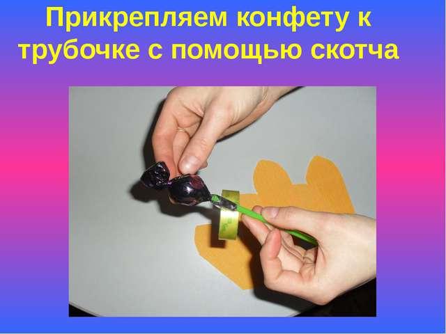 Прикрепляем конфету к трубочке с помощью скотча