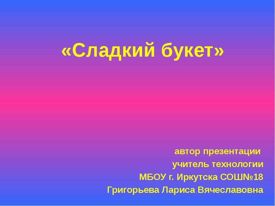 «Сладкий букет» автор презентации учитель технологии МБОУ г. Иркутска СОШ№18...